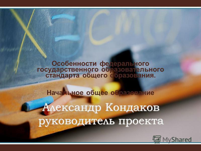 Особенности федерального государственного образоватььельного стандарта общего образования. Начальное общее образование Александр Кондаков руководитель проекта
