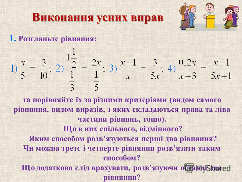 Виконання усних вправ та порівняйте їх за різними критеріями (видом самого рівняння, видом виразів, з яких складаються права та ліва частини рівнянь, тощо). Що в них спільного, відмінного? Яким способом розвязуються перші два рівняння? Чи можна третє