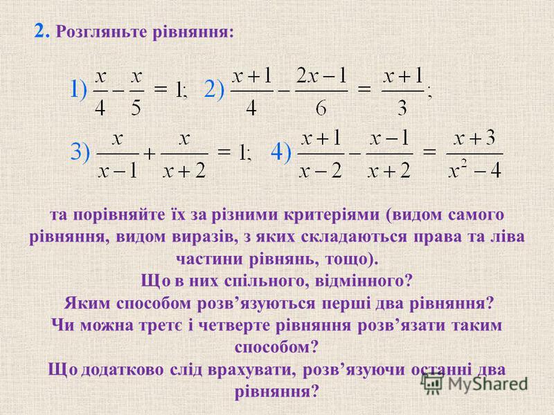 2. Розгляньте рівняння: та порівняйте їх за різними критеріями (видом самого рівняння, видом виразів, з яких складаються права та ліва частини рівнянь, тощо). Що в них спільного, відмінного? Яким способом розвязуються перші два рівняння? Чи можна тре