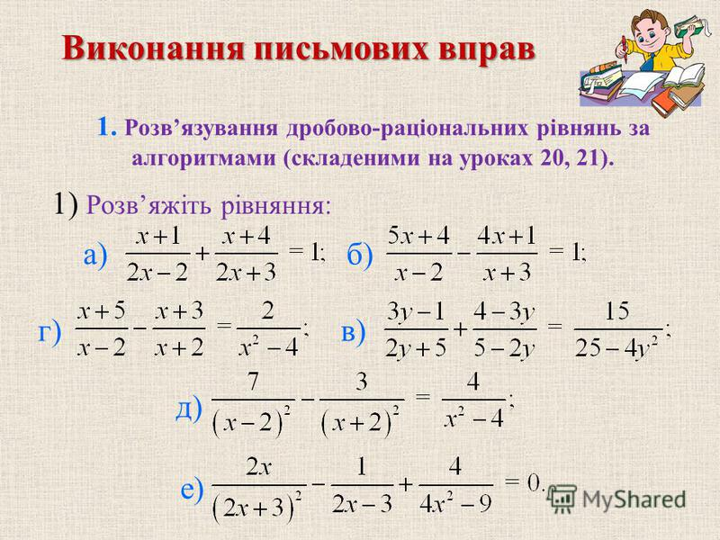 Виконання письмових вправ 1. Розвязування дробово-рацiональних рiвнянь за алгоритмами (складеними на уроках 20, 21). б) в)г) д) е) 1) Розвяжiть рiвняння: а)