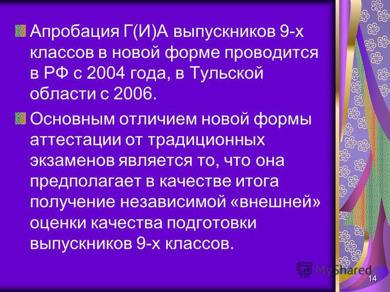 Апробация Г(И)А выпускников 9-х классов в новой форме проводится в РФ с 2004 года, в Тульской области с 2006. Основным отличием новой формы аттестации от традиционных экзаменов является то, что она предполагает в качестве итога получение независимой