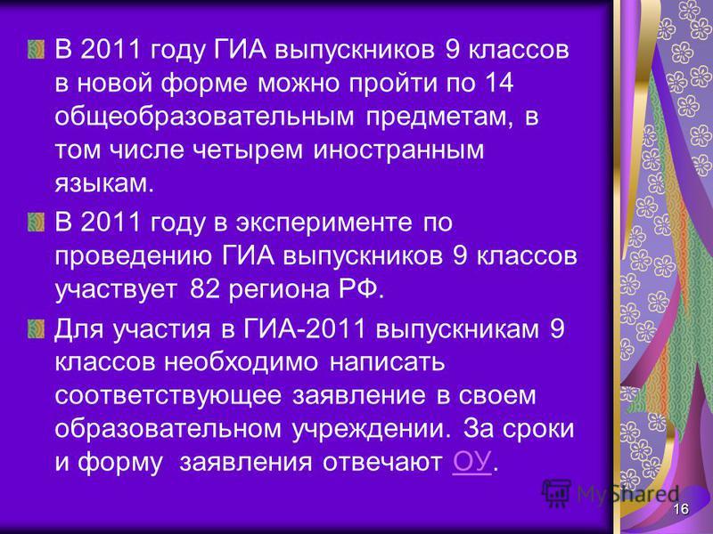 В 2011 году ГИА выпускников 9 классов в новой форме можно пройти по 14 общеобразовательным предметам, в том числе четырем иностранным языкам. В 2011 году в эксперименте по проведению ГИА выпускников 9 классов участвует 82 региона РФ. Для участия в ГИ