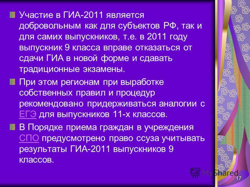 Участие в ГИА-2011 является добровольным как для субъектов РФ, так и для самих выпускников, т.е. в 2011 году выпускник 9 класса вправе отказаться от сдачи ГИА в новой форме и сдавать традиционные экзамены. При этом регионам при выработке собственных