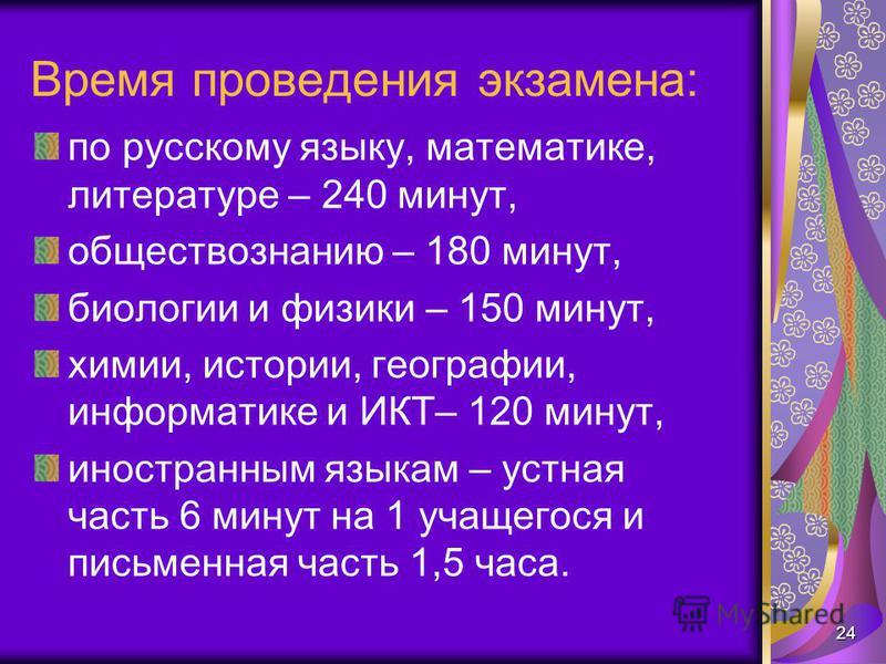 Время проведения экзамена: по русскому языку, математике, литературе – 240 минут, обществознанию – 180 минут, биологии и физики – 150 минут, химии, истории, географии, информатике и ИКТ– 120 минут, иностранным языкам – устная часть 6 минут на 1 учаще