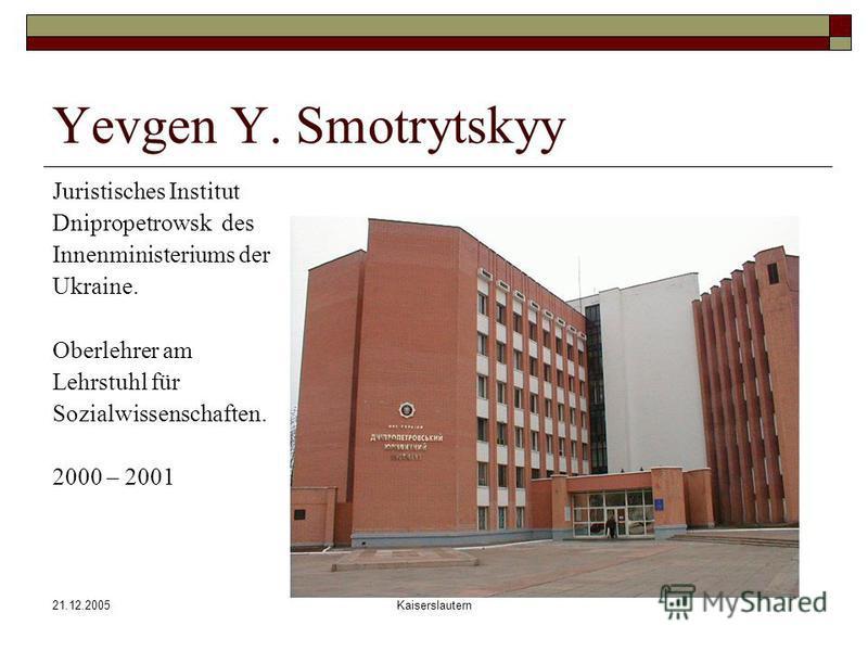 21.12.2005Kaiserslautern Yevgen Y. Smotrytskyy Juristisches Institut Dnipropetrowsk des Innenministeriums der Ukraine. Oberlehrer am Lehrstuhl für Sozialwissenschaften. 2000 – 2001