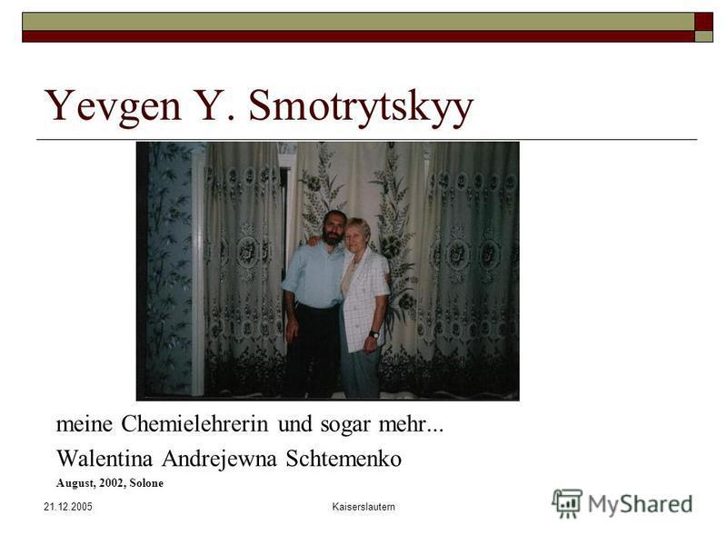 21.12.2005Kaiserslautern Yevgen Y. Smotrytskyy meine Chemielehrerin und sogar mehr... Walentina Andrejewna Schtemenko August, 2002, Solone