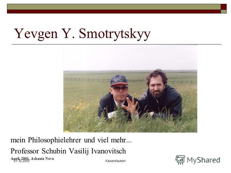 21.12.2005Kaiserslautern Yevgen Y. Smotrytskyy mein Philosophielehrer und viel mehr... Professor Schubin Vasilij Ivanovitsch April, 2001, Askania Nova