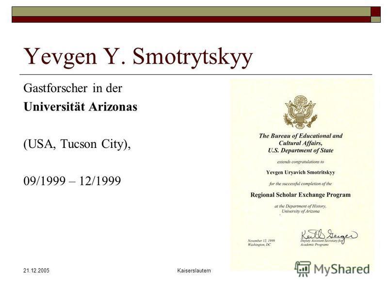 21.12.2005Kaiserslautern Yevgen Y. Smotrytskyy Gastforscher in der Universität Arizonas (USA, Tucson City), 09/1999 – 12/1999