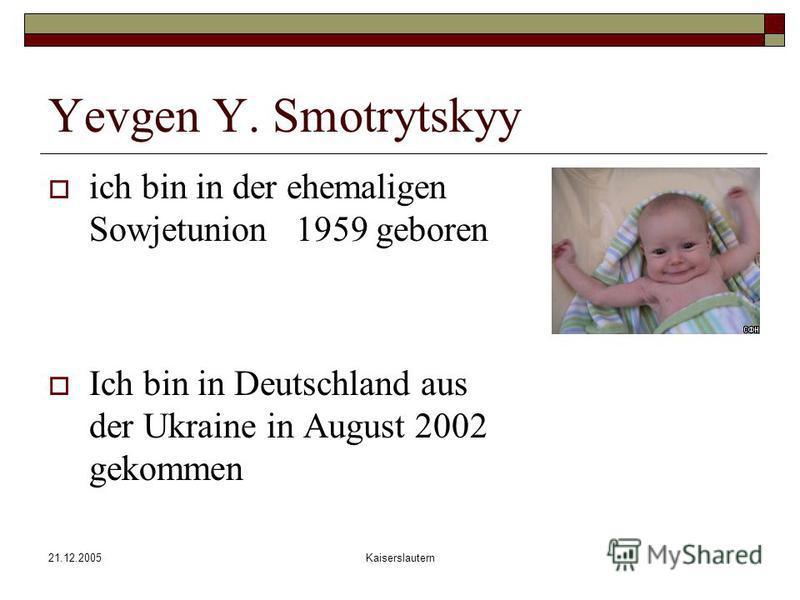 21.12.2005Kaiserslautern Yevgen Y. Smotrytskyy ich bin in der ehemaligen Sowjetunion 1959 geboren Ich bin in Deutschland aus der Ukraine in August 2002 gekommen