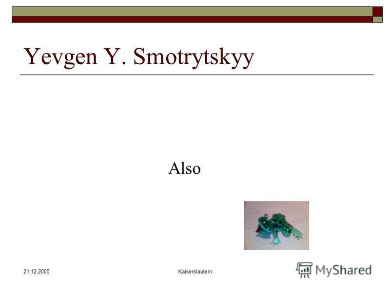 21.12.2005Kaiserslautern Yevgen Y. Smotrytskyy Also