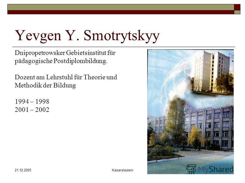 21.12.2005Kaiserslautern Yevgen Y. Smotrytskyy Dnipropetrowsker Gebietsinstitut für pädagogische Postdiplombildung. Dozent am Lehrstuhl für Theorie und Methodik der Bildung 1994 – 1998 2001 – 2002