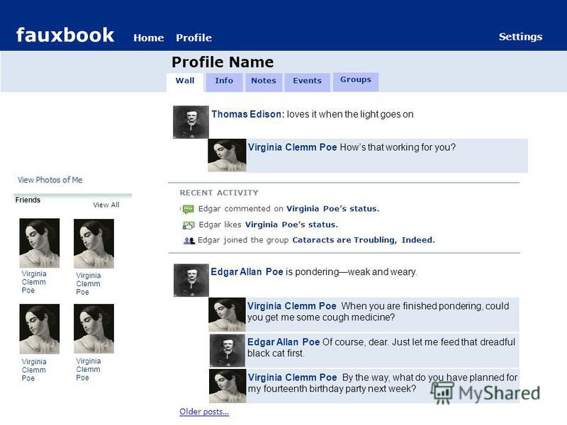 fauxbook HomeProfile Settings fauxbook HomeProfile Profile Name Settings Friends Virginia Clemm Poe View All Thomas Edison: loves it when the light goes on Virginia Clemm Poe Hows that working for you? RECENT ACTIVITY C Edgar commented on Virginia Po