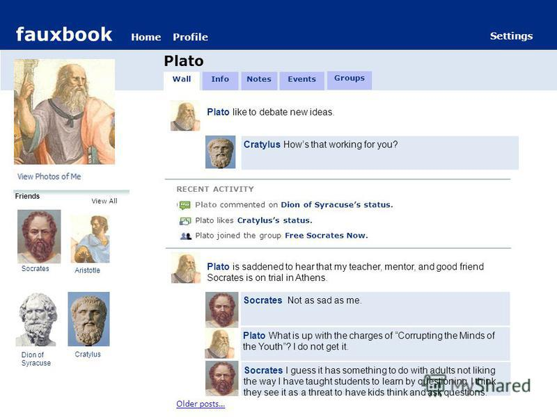 fauxbook HomeProfile Settings fauxbook HomeProfile Plato Settings Friends Socrates Aristotle Dion of Syracuse Cratylus View All Plato like to debate new ideas. Cratylus Hows that working for you? RECENT ACTIVITY C Plato commented on Dion of Syracuses