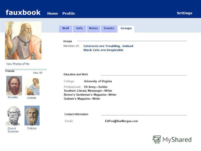 fauxbook HomeProfile Settings View All Friends Groups Member of: Cataracts are Troubling, Indeed Black Cats are Despicable Education and Work College: University of Virginia Professional:US ArmySoldier Southern Literary MessengerWriter Burtons Gentle