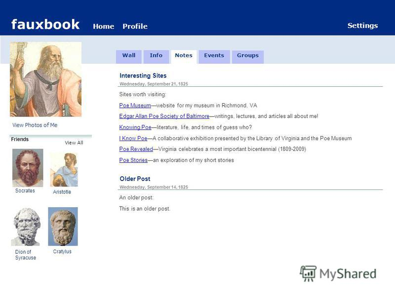 fauxbook HomeProfile Settings Friends View All Interesting Sites Wednesday, September 21, 1825 Sites worth visiting: Poe Museumwebsite for my museum in Richmond, VA Edgar Allan Poe Society of Baltimorewritings, lectures, and articles all about me! Kn