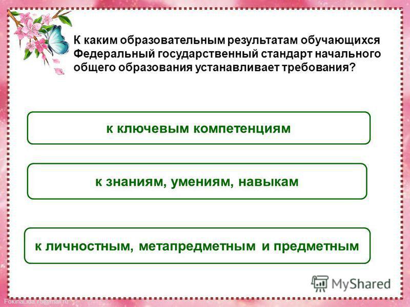 FokinaLida.75@mail.ru к личностным, метапредметным и предметным к ключевым компетенциям к знаниям, умениям, навыкам К каким образовательным результатам обучающихся Федеральный государственный стандарт начального общего образования устанавливает требо