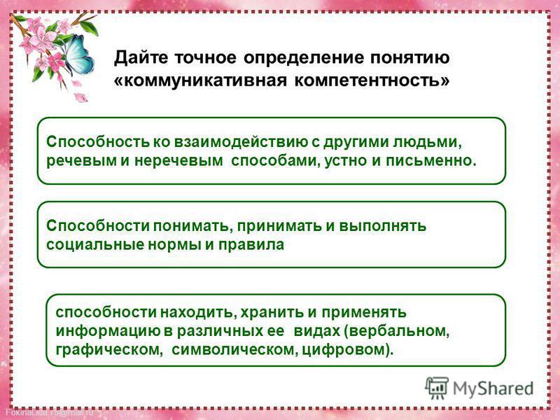FokinaLida.75@mail.ru Способность ко взаимодействию с другими людьми, речевым и неречевым способами, устно и письменно. Способности понимать, принимать и выполнять социальные нормы и правила способности находить, хранить и применять информацию в разл