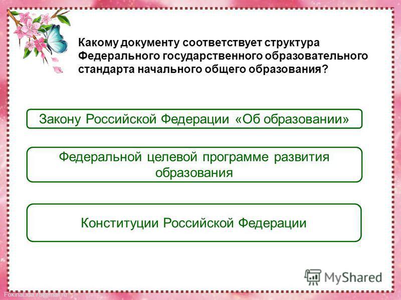 FokinaLida.75@mail.ru Закону Российской Федерации «Об образовании» Федеральной целевой программе развития образования Конституции Российской Федерации Какому документу соответствует структура Федерального государственного образовательного стандарта н