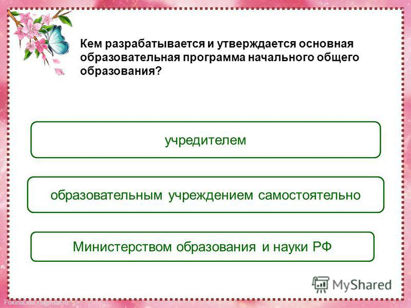 FokinaLida.75@mail.ru образовательным учреждением самостоятельно учредителем Министерством образования и науки РФ Кем разрабатывается и утверждается основная образовательная программа начального общего образования?