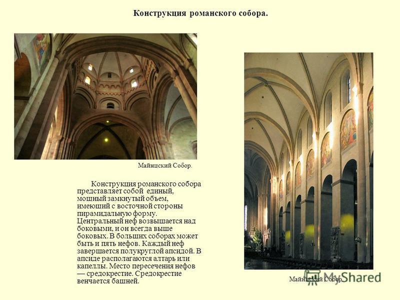 Конструкция романского собора. Конструкция романского собора представляет собой единый, мощный замкнутый объем, имеющий с восточной стороны пирамидальную форму. Центральный неф возвышается над боковыми, и он всегда выше боковых. В больших соборах мож