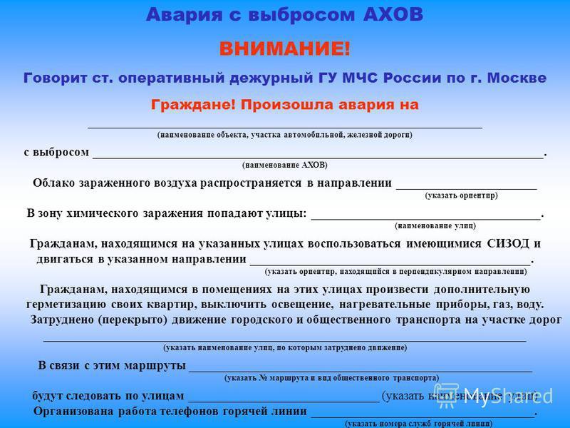 Авария с выбросом АХОВ ВНИМАНИЕ! Говорит ст. оперативный дежурный ГУ МЧС России по г. Москве Граждане! Произошла авария на ______________________________________________________________ (наименование объекта, участка автомобильной, железной дороги) с