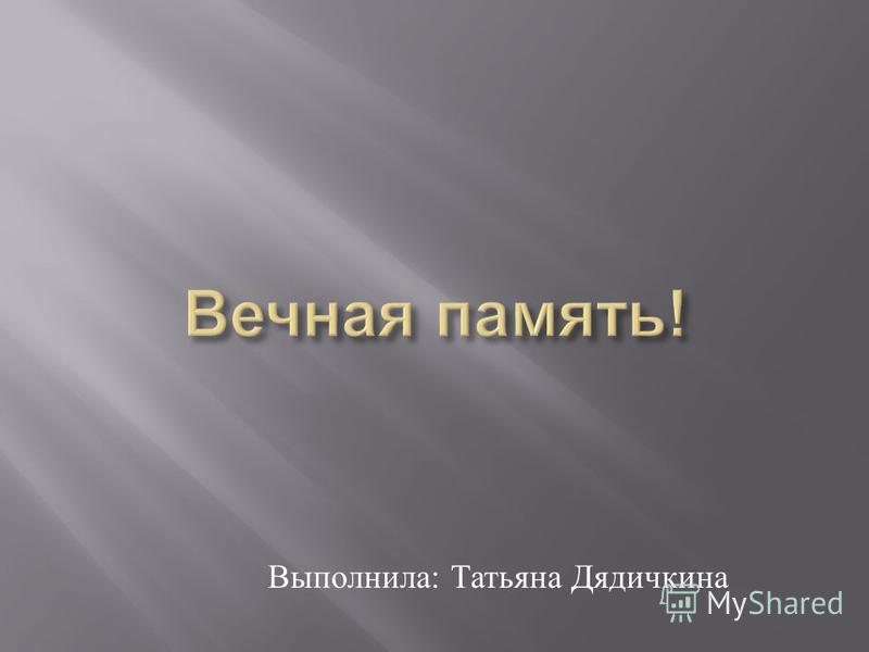 Выполнила : Татьяна Дядичкина