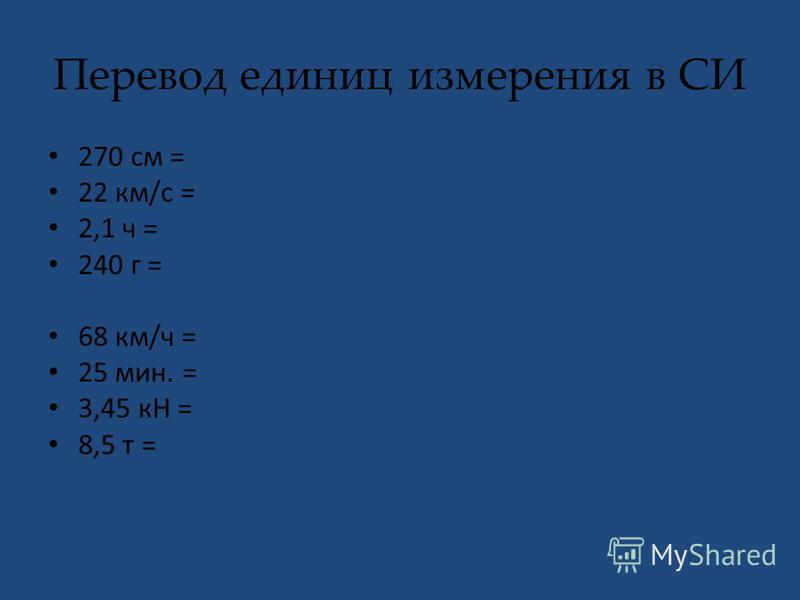 Перевод единиц измерения в СИ 270 см = 22 км/с = 2,1 ч = 240 г = 68 км/ч = 25 мин. = 3,45 кН = 8,5 т =