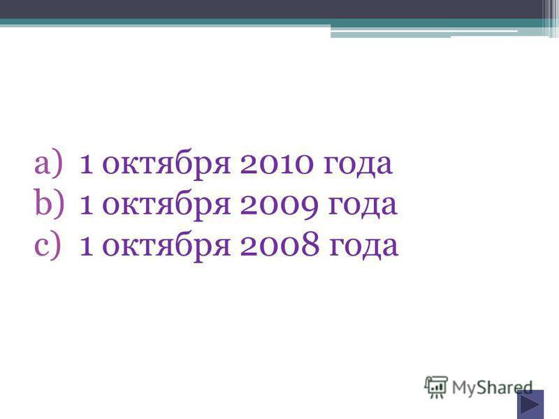 a)1 октября 2010 года b)1 октября 2009 года c)1 октября 2008 года