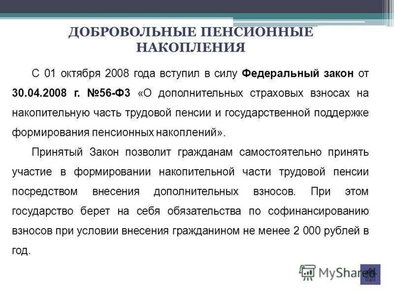 С 01 октября 2008 года вступил в силу Федеральный закон от 30.04.2008 г. 56-Ф3 «О дополнительных страховых взносах на накопительную часть трудовой пенсии и государственной поддержке формирозвания пенсионных накоплений». Принятый Закон позволит гражда