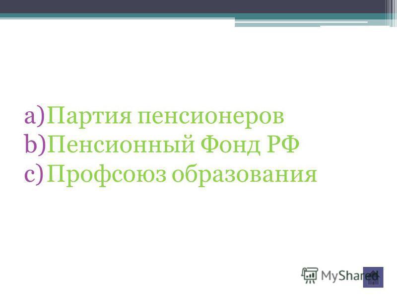a)Партия пенсионеров b)Пенсионный Фонд РФ c)Профсоюз образозвания