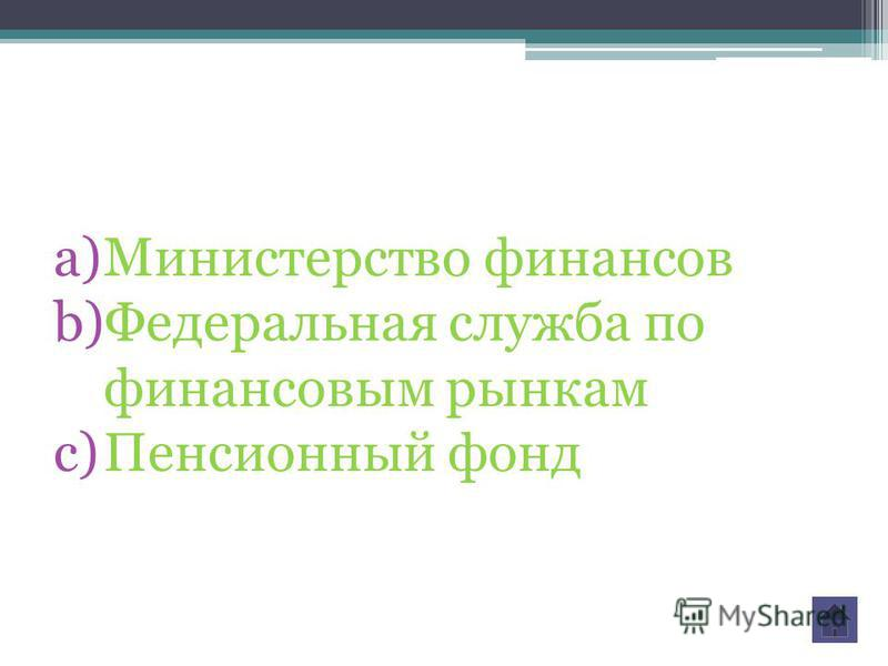 a)Министерство финансов b)Федеральная служба по финансовым рынкам c)Пенсионный фонд