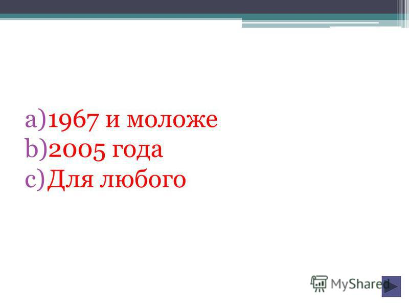 a)1967 и моложе b)2005 года c)Для любого