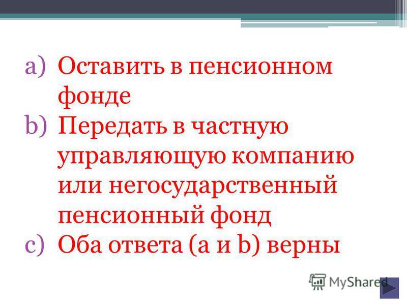 a)Оставить в пенсионном фонде b)Передать в частную управляющую компанию или негосударственный пенсионный фонд c)Оба ответа (а и b) верны