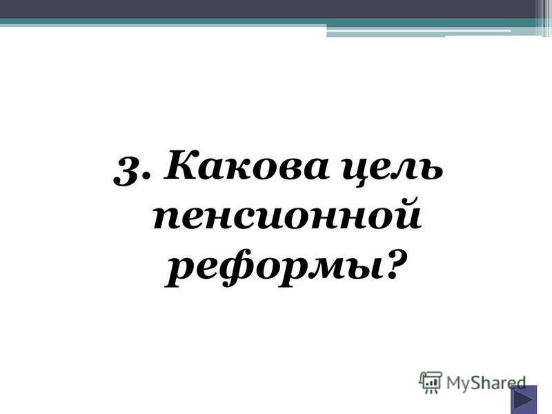3. Какова цель пенсионной реформы?