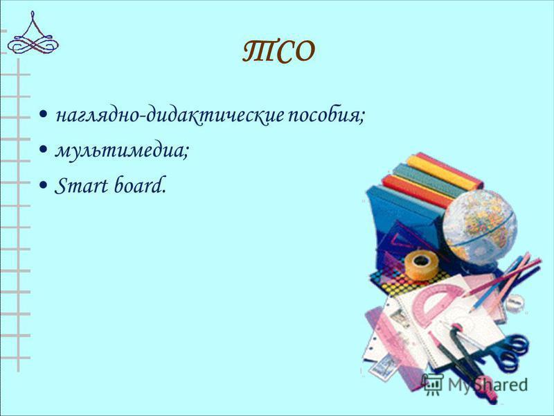 ТСО наглядно-дидактические пособия; мультимедиа; Smart board.