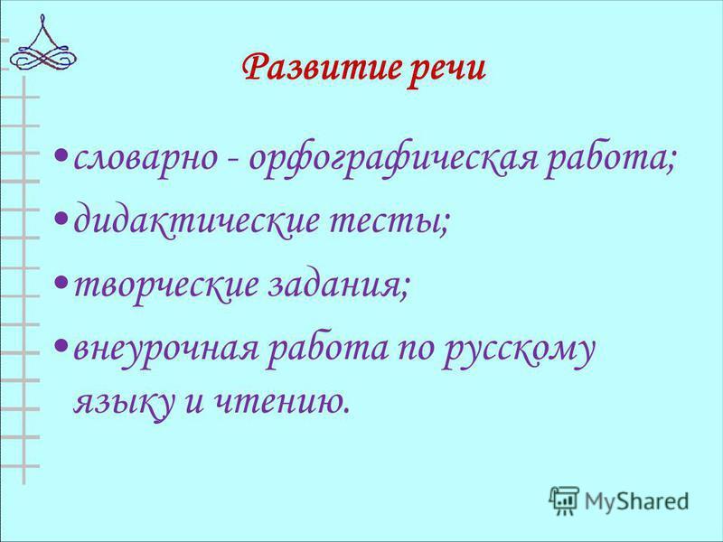 Развитие речи словарно - орфографическая работа; дидактические тесты; творческие задания; внеурочная работа по русскому языку и чтению.