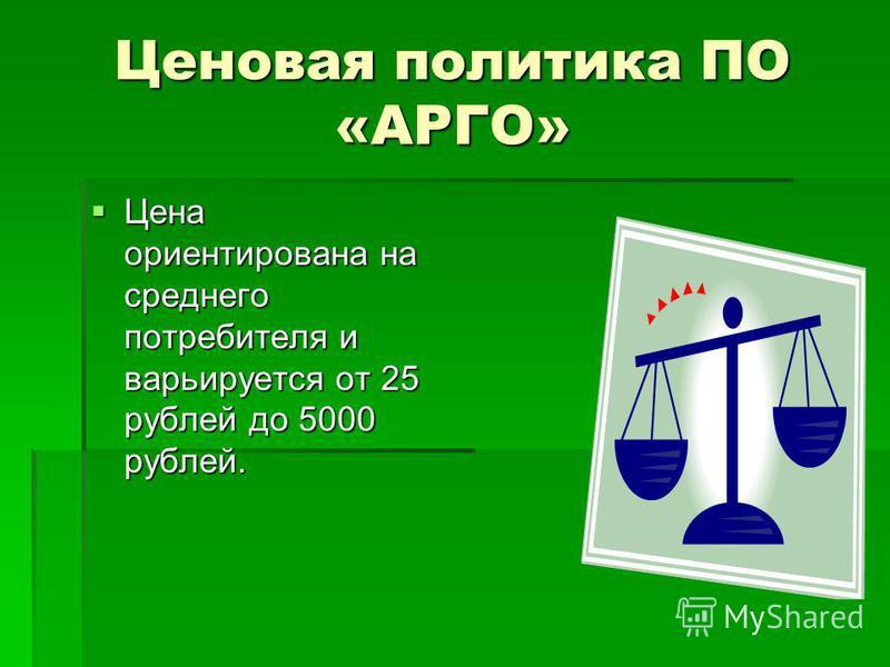 Ценовая политика ПО «АРГО» Цена ориентирована на среднего потребителя и варьируется от 25 рублей до 5000 рублей. Цена ориентирована на среднего потребителя и варьируется от 25 рублей до 5000 рублей.