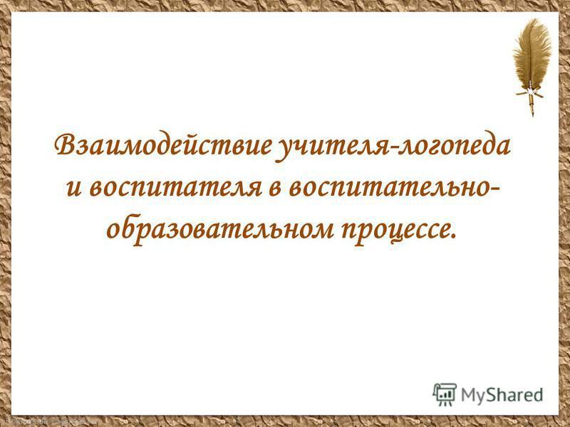 FokinaLida.75@mail.ru Взаимодействие учителя-логопеда и воспитателя в воспитательно- образовательном процессе.