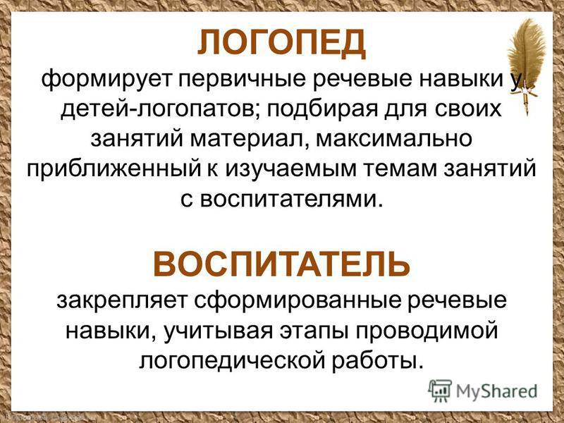FokinaLida.75@mail.ru ЛОГОПЕД формирует первичные речевые навыки у детей-логопатов; подбирая для своих занятий материал, максимально приближенный к изучаемым темам занятий с воспитателями. ВОСПИТАТЕЛЬ закрепляет сформированные речевые навыки, учитыва