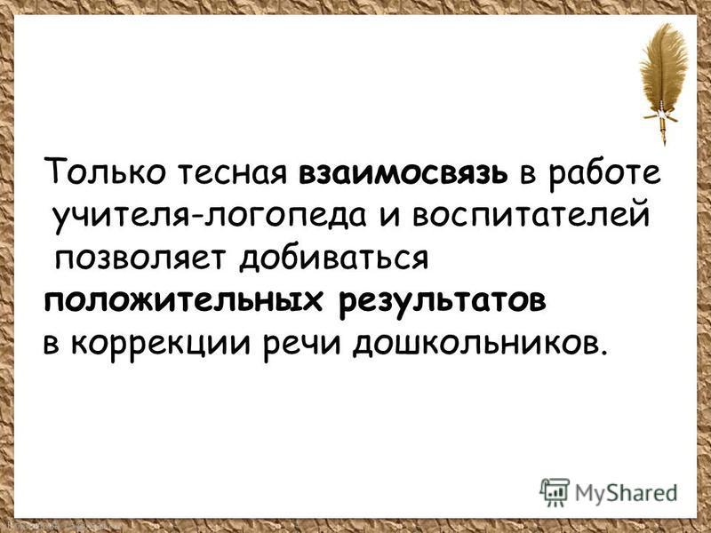 FokinaLida.75@mail.ru Только тесная взаимосвязь в работе учителя-логопеда и воспитателей позволяет добиваться положительных результатов в коррекции речи дошкольников.