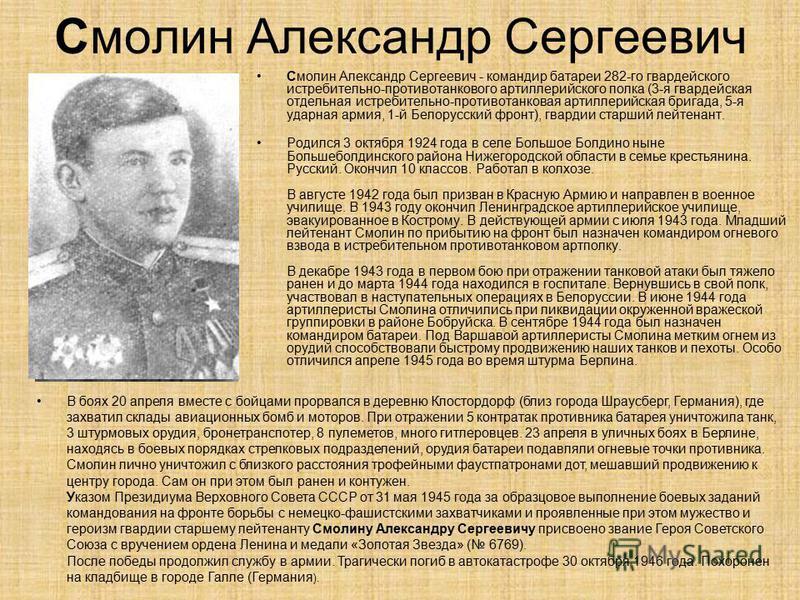 Смолин Александр Сергеевич Смолин Александр Сергеевич - командир батареи 282-го гвардейского истребительно-противотанкового артиллерийского полка (3-я гвардейская отдельная истребительно-противотанковая артиллерийская бригада, 5-я ударная армия, 1-й