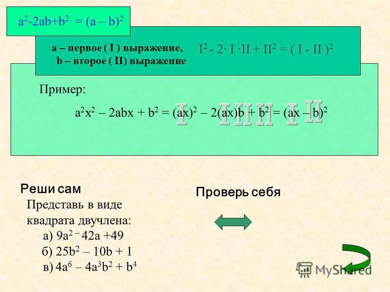 a – первое ( I ) выражение, b – второе ( II) выражение I 2 - 2· I ·II + II 2 = ( I - II ) 2 a 2 -2ab+b 2 = (a – b) 2 Пример: a 2 x 2 – 2abx + b 2 = (ax) 2 – 2(ax)b + b 2 = (ax – b) 2 Реши сам Представь в виде квадрата двучлена: а) 9a 2 – 42a +49 б) 2