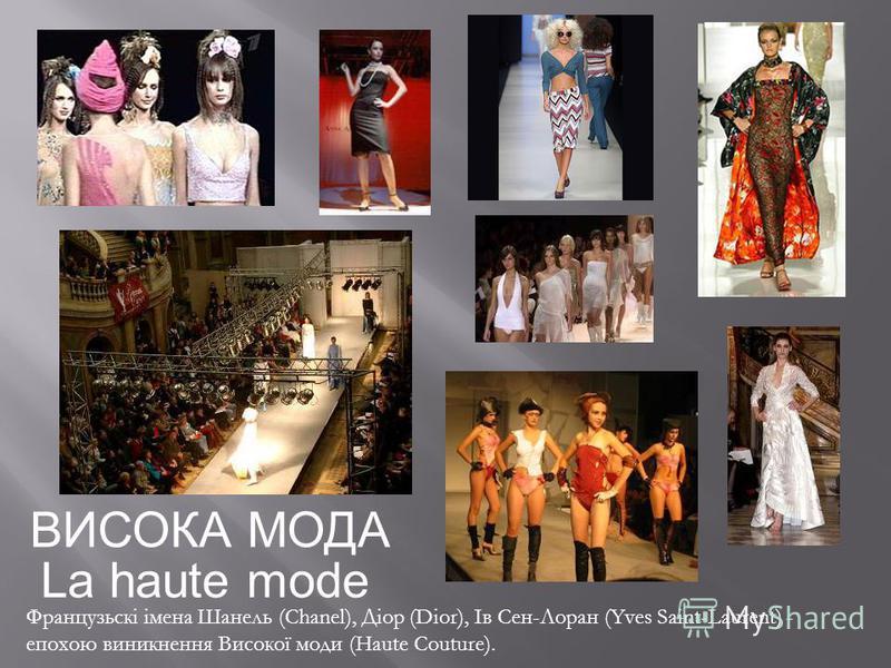 ВИСОКА МОДА Французьскі імена Шанель (Chanel), Діор (Dior), Ів Сен-Лоран (Yves Saint-Laurent) - епохою виникнення Високої моди (Haute Couture). La haute mode