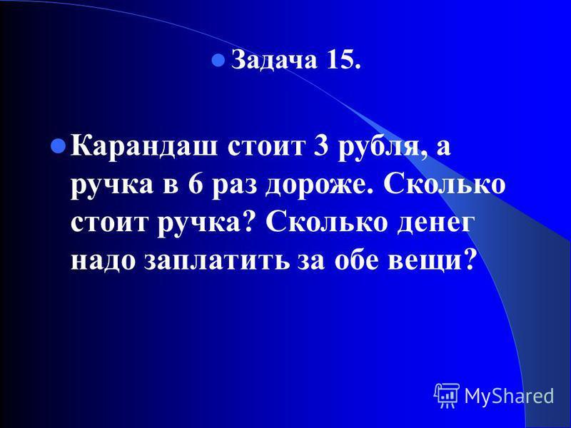 Задача 15. Карандаш стоит 3 рубля, а ручка в 6 раз дороже. Сколько стоит ручка? Сколько денег надо заплатить за обе вещи?