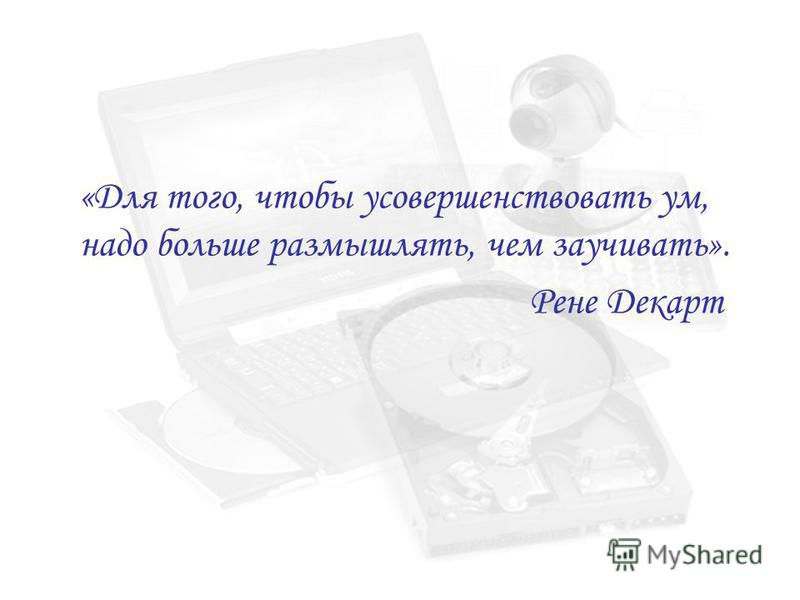 «Для того, чтобы усовершенствовать ум, надо больше размышлять, чем заучивать». Рене Декарт