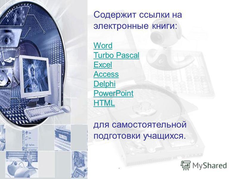 Содержит ссылки на электронные книги: Word Turbo Pascal Excel Access Delphi PowerPoint HTML для самостоятельной подготовки учащихся..