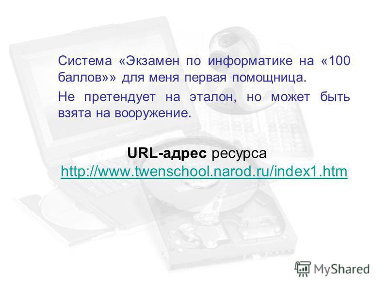 Система «Экзамен по информатике на «100 баллов»» для меня первая помощница. Не претендует на эталон, но может быть взята на вооружение. URL-адрес ресурса http://www.twenschool.narod.ru/index1. htm http://www.twenschool.narod.ru/index1.htm