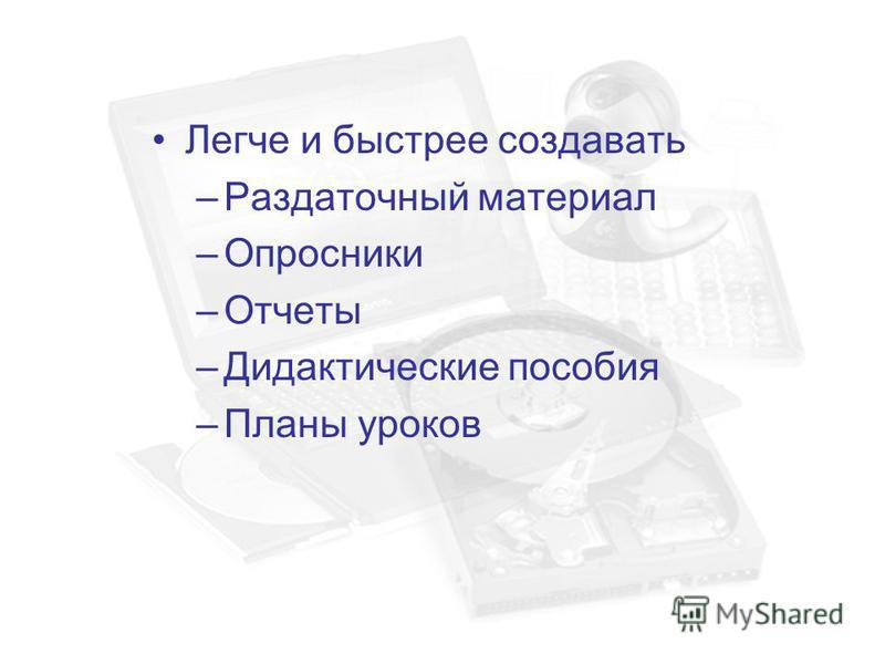 Легче и быстрее создавать –Раздаточный материал –Опросники –Отчеты –Дидактические пособия –Планы уроков