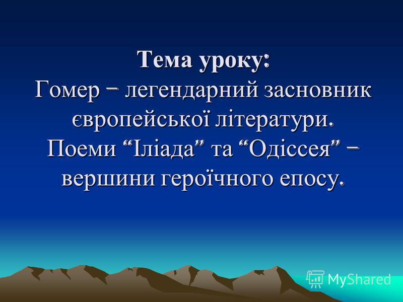 Тема уроку : Гомер – легендарний засновник європейської літератури. Поеми Іліада та Одіссея – вершини героїчного епосу.