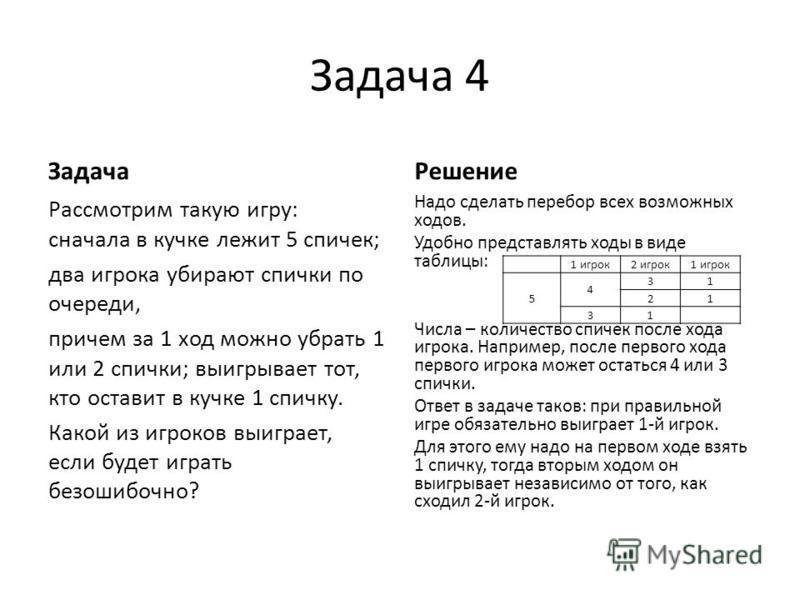 Задача 4 Задача Рассмотрим такую игру: сначала в кучке лежит 5 спичек; два игрока убирают спички по очереди, причем за 1 ход можно убрать 1 или 2 спички; выигрывает тот, кто оставит в кучке 1 спичку. Какой из игроков выиграет, если будет играть безош